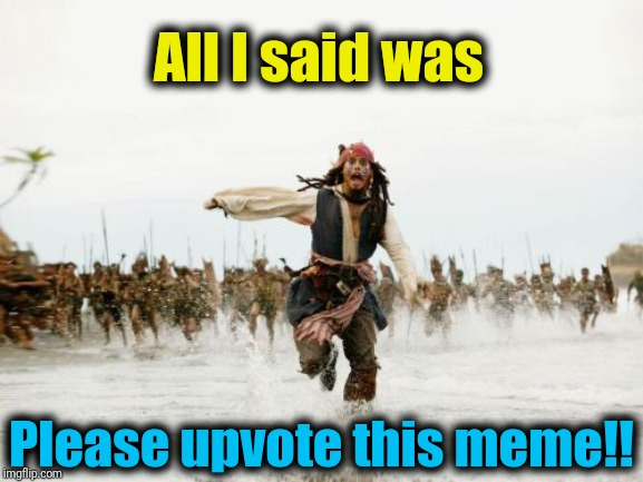 Jack Sparrow Being Chased | All I said was Please upvote this meme!! | image tagged in memes,jack sparrow being chased | made w/ Imgflip meme maker
