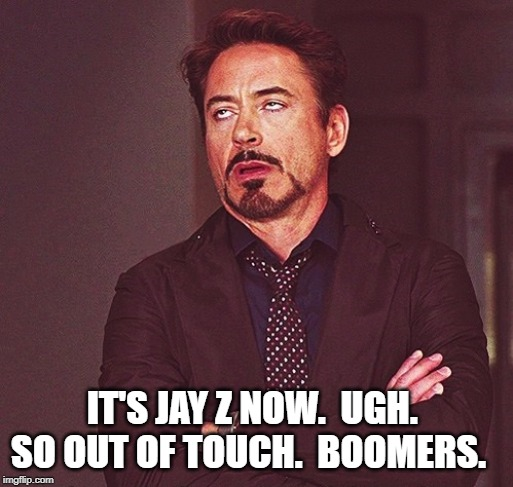 Robert Downey Jr rolling eyes | IT'S JAY Z NOW.  UGH.  SO OUT OF TOUCH.  BOOMERS. | image tagged in robert downey jr rolling eyes | made w/ Imgflip meme maker