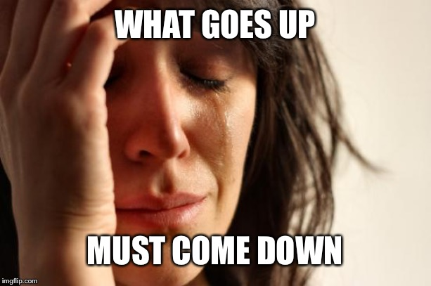 First World Problems Meme | WHAT GOES UP MUST COME DOWN | image tagged in memes,first world problems | made w/ Imgflip meme maker