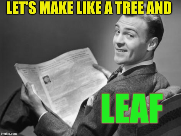 50's newspaper | LET'S MAKE LIKE A TREE AND LEAF | image tagged in 50's newspaper | made w/ Imgflip meme maker