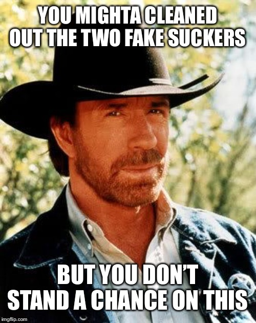 Chuck Norris Meme | YOU MIGHTA CLEANED OUT THE TWO FAKE SUCKERS BUT YOU DON'T STAND A CHANCE ON THIS | image tagged in memes,chuck norris | made w/ Imgflip meme maker