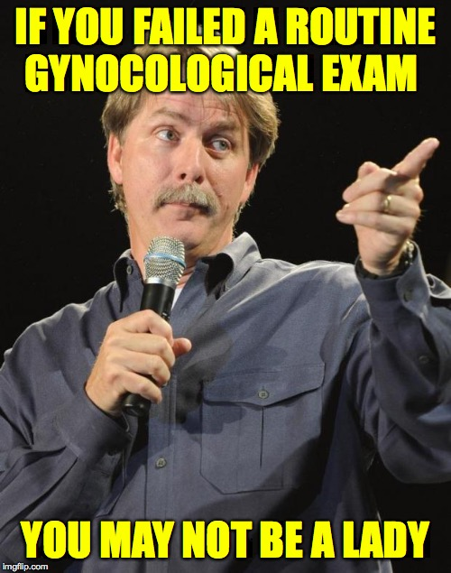 Jeff Foxworthy | IF YOU FAILED A ROUTINE GYNOCOLOGICAL EXAM YOU MAY NOT BE A LADY | image tagged in jeff foxworthy,memes,ladies first | made w/ Imgflip meme maker