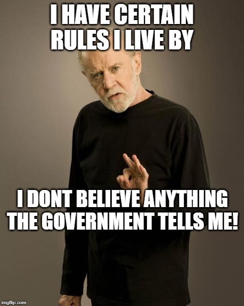 George Carlin |  I HAVE CERTAIN RULES I LIVE BY; I DONT BELIEVE ANYTHING THE GOVERNMENT TELLS ME! | image tagged in george carlin,government corruption | made w/ Imgflip meme maker
