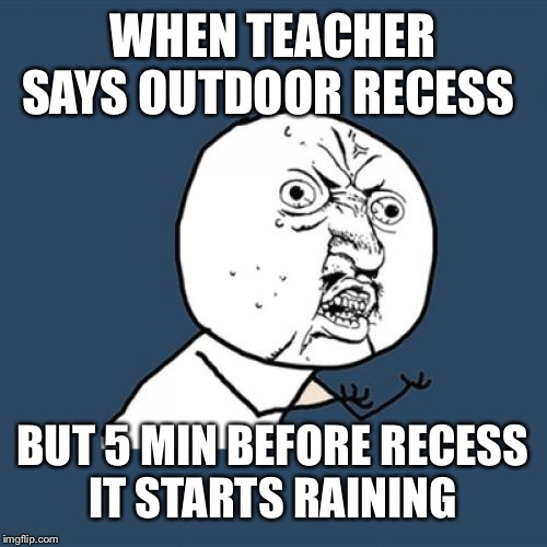 Y U No Meme | WHEN TEACHER SAYS OUTDOOR RECESS BUT 5 MIN BEFORE RECESS IT STARTS RAINING | image tagged in memes,y u no | made w/ Imgflip meme maker