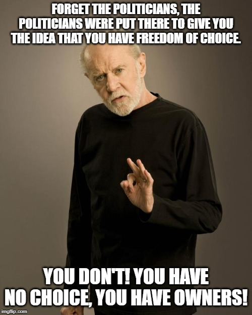 George Carlin | FORGET THE POLITICIANS, THE POLITICIANS WERE PUT THERE TO GIVE YOU THE IDEA THAT YOU HAVE FREEDOM OF CHOICE. YOU DON'T! YOU HAVE NO CHOICE,  | image tagged in george carlin,politics | made w/ Imgflip meme maker