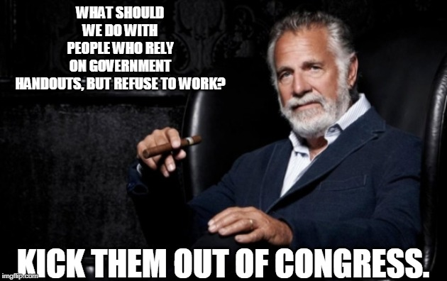 kick the bums out |  WHAT SHOULD WE DO WITH PEOPLE WHO RELY ON GOVERNMENT HANDOUTS, BUT REFUSE TO WORK? KICK THEM OUT OF CONGRESS. | image tagged in the most interesting man,congress,handouts | made w/ Imgflip meme maker