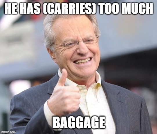Jerry springer  | HE HAS (CARRIES) TOO MUCH BAGGAGE | image tagged in jerry springer | made w/ Imgflip meme maker