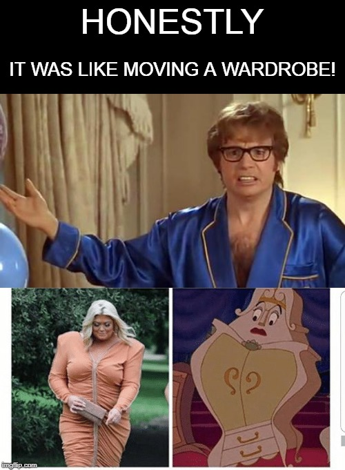 Big Effort | HONESTLY IT WAS LIKE MOVING A WARDROBE! | image tagged in memes,austin powers honestly,funny memes,fun | made w/ Imgflip meme maker