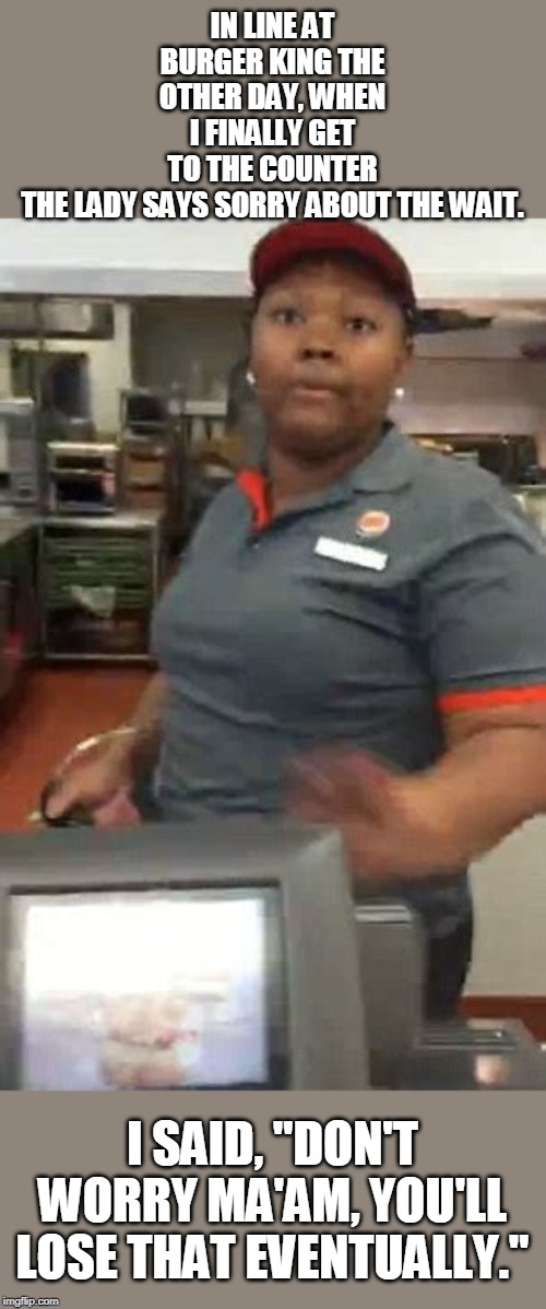 "burger king makes you fat? | IN LINE AT BURGER KING THE OTHER DAY, WHEN I FINALLY GET TO THE COUNTER THE LADY SAYS SORRY ABOUT THE WAIT. I SAID, ""DON'T WORRY MA'AM, YOU' 