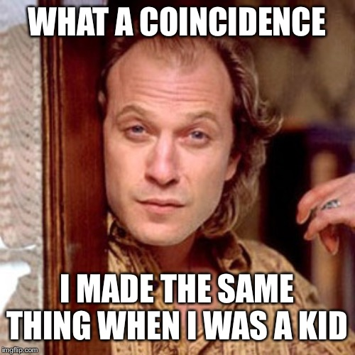 Buffalo Bill Silence of the lambs | WHAT A COINCIDENCE I MADE THE SAME THING WHEN I WAS A KID | image tagged in buffalo bill silence of the lambs | made w/ Imgflip meme maker