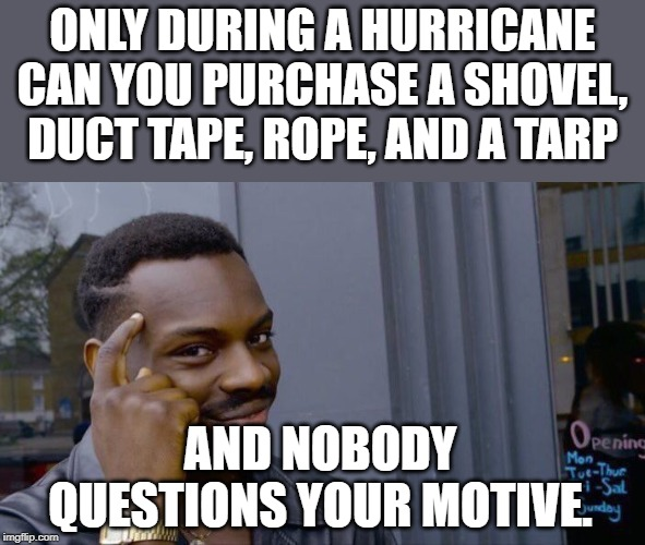 Any other time and the cops would be at your door. | ONLY DURING A HURRICANE CAN YOU PURCHASE A SHOVEL, DUCT TAPE, ROPE, AND A TARP AND NOBODY QUESTIONS YOUR MOTIVE. | image tagged in memes,roll safe think about it | made w/ Imgflip meme maker