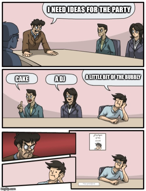 Boardroom Meeting Unexpected Ending | I NEED IDEAS FOR THE PARTY CAKE A DJ A LITTLE BIT OF THE BUBBLY | image tagged in boardroom meeting unexpected ending | made w/ Imgflip meme maker