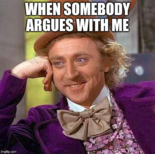 Creepy Condescending Wonka Meme | WHEN SOMEBODY ARGUES WITH ME | image tagged in memes,creepy condescending wonka | made w/ Imgflip meme maker