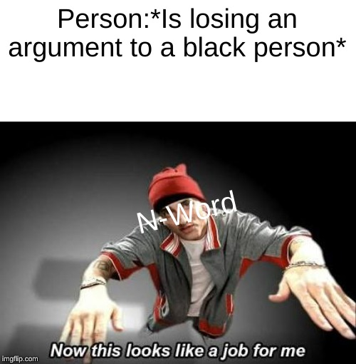 Now this looks like a job for me | Person:*Is losing an argument to a black person* N-Word | image tagged in now this looks like a job for me | made w/ Imgflip meme maker