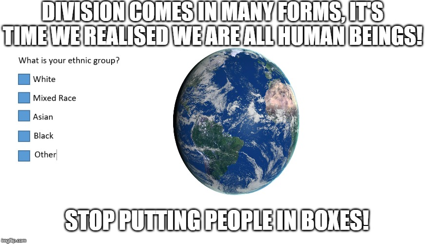 DIVISION COMES IN MANY FORMS, IT'S TIME WE REALISED WE ARE ALL HUMAN BEINGS! STOP PUTTING PEOPLE IN BOXES! | image tagged in first world problems,love,race,peace | made w/ Imgflip meme maker