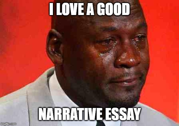 crying michael jordan | I LOVE A GOOD NARRATIVE ESSAY | image tagged in crying michael jordan | made w/ Imgflip meme maker
