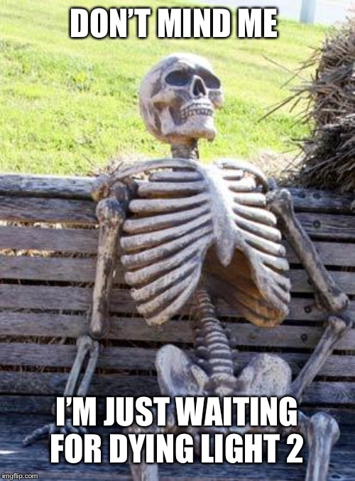 Waiting for Dying Light 2 is like | DON'T MIND ME I'M JUST WAITING FOR DYING LIGHT 2 | image tagged in memes,waiting skeleton | made w/ Imgflip meme maker