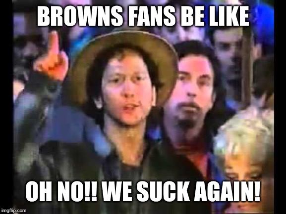 BROWNS FANS BE LIKE; OH NO!! WE SUCK AGAIN! | image tagged in nfl football,cleveland browns | made w/ Imgflip meme maker