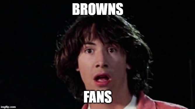 BROWNS; FANS | image tagged in keanu reeves,nfl memes,cleveland browns,funny,popular | made w/ Imgflip meme maker