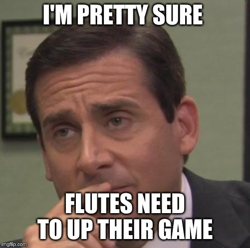 I'M PRETTY SURE FLUTES NEED TO UP THEIR GAME | image tagged in my face when | made w/ Imgflip meme maker
