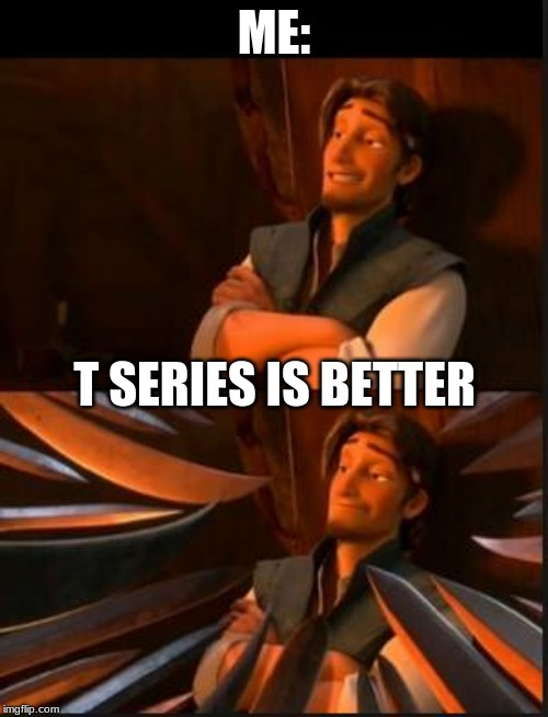 T series no ain't good | ME: T SERIES IS BETTER | image tagged in tangled 2 | made w/ Imgflip meme maker