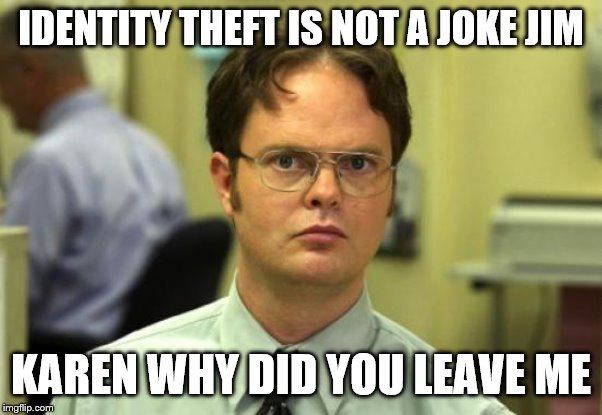 Dwight Schrute Meme | IDENTITY THEFT IS NOT A JOKE JIM KAREN WHY DID YOU LEAVE ME | image tagged in memes,dwight schrute | made w/ Imgflip meme maker