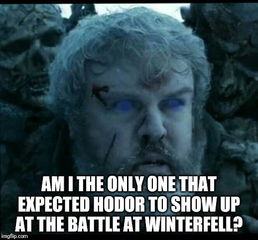Hodor | AM I THE ONLY ONE THAT EXPECTED HODOR TO SHOW UP AT THE BATTLE AT WINTERFELL? | image tagged in game of thrones,hodor | made w/ Imgflip meme maker