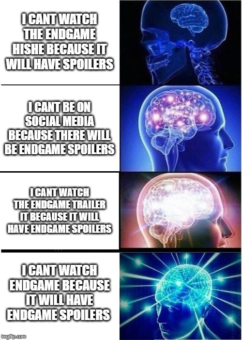 Now I'll never get to see Endgame. |  I CANT WATCH THE ENDGAME HISHE BECAUSE IT WILL HAVE SPOILERS; I CANT BE ON SOCIAL MEDIA BECAUSE THERE WILL BE ENDGAME SPOILERS; I CANT WATCH THE ENDGAME TRAILER IT BECAUSE IT WILL HAVE ENDGAME SPOILERS; I CANT WATCH ENDGAME BECAUSE IT WILL HAVE ENDGAME SPOILERS | image tagged in memes,expanding brain,avengers endgame,endgame | made w/ Imgflip meme maker