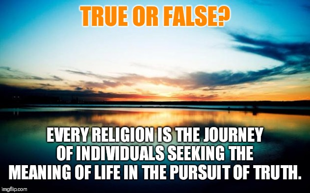 What's your Story? How did you find your church?  Or are you still searching? |  TRUE OR FALSE? EVERY RELIGION IS THE JOURNEY OF INDIVIDUALS SEEKING THE MEANING OF LIFE IN THE PURSUIT OF TRUTH. | image tagged in sunset,church,beliefs,the search continues | made w/ Imgflip meme maker