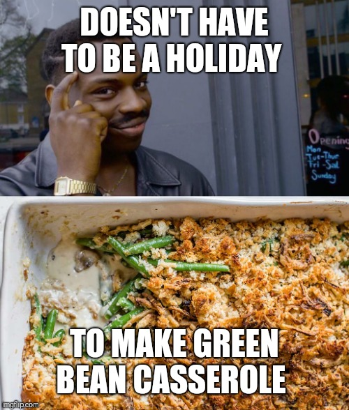 DOESN'T HAVE TO BE A HOLIDAY TO MAKE GREEN BEAN CASSEROLE | image tagged in memes,roll safe think about it | made w/ Imgflip meme maker