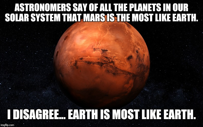 Almost an exact match | ASTRONOMERS SAY OF ALL THE PLANETS IN OUR SOLAR SYSTEM THAT MARS IS THE MOST LIKE EARTH. I DISAGREE... EARTH IS MOST LIKE EARTH. | image tagged in science,astronomy,mars,space | made w/ Imgflip meme maker