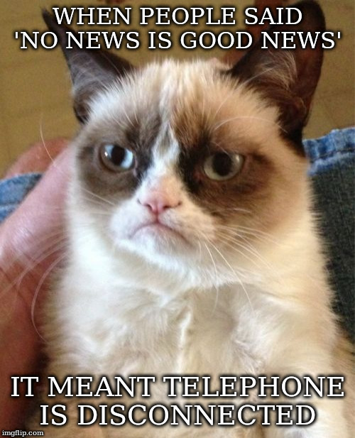Grumpy Cat Meme | WHEN PEOPLE SAID 'NO NEWS IS GOOD NEWS' IT MEANT TELEPHONE IS DISCONNECTED | image tagged in memes,grumpy cat | made w/ Imgflip meme maker