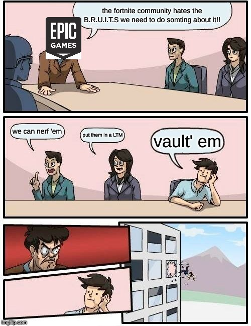 Boardroom Meeting Suggestion Meme | the fortnite community hates the B.R.U.I.T.S we need to do somting about it!! we can nerf 'em put them in a LTM vault' em | image tagged in memes,boardroom meeting suggestion | made w/ Imgflip meme maker