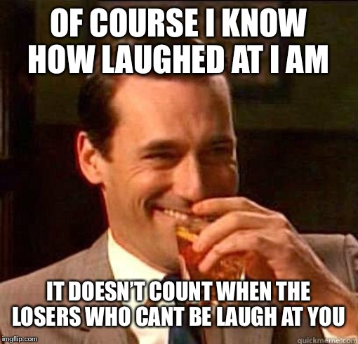 Laughing Don Draper | OF COURSE I KNOW HOW LAUGHED AT I AM IT DOESN'T COUNT WHEN THE LOSERS WHO CANT BE LAUGH AT YOU | image tagged in laughing don draper | made w/ Imgflip meme maker