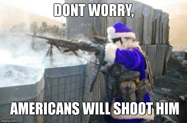 Hohoho Meme | DONT WORRY, AMERICANS WILL SHOOT HIM | image tagged in memes,hohoho | made w/ Imgflip meme maker