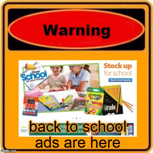 nooooooooooooooooooooooooo!!!!!! |  back to school ads are here | image tagged in memes,warning sign | made w/ Imgflip meme maker