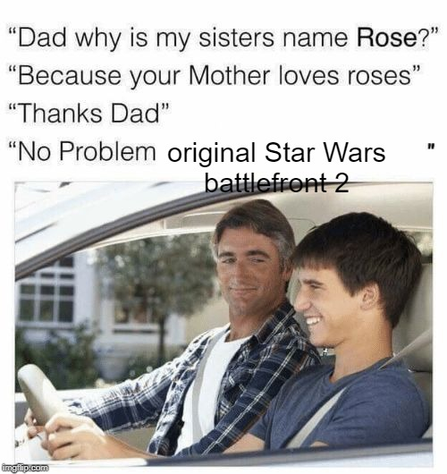 Why is my sister's name Rose | original Star Wars battlefront 2 | image tagged in why is my sister's name rose | made w/ Imgflip meme maker
