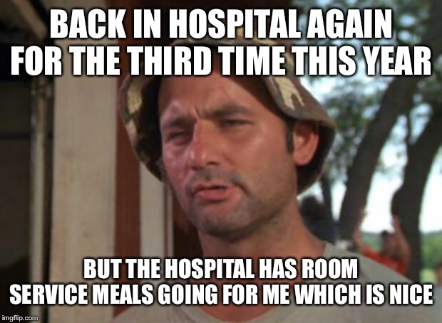 So I Got That Goin For Me Which Is Nice Meme |  BACK IN HOSPITAL AGAIN FOR THE THIRD TIME THIS YEAR; BUT THE HOSPITAL HAS ROOM SERVICE MEALS GOING FOR ME WHICH IS NICE | image tagged in memes,so i got that goin for me which is nice,hospital,food | made w/ Imgflip meme maker