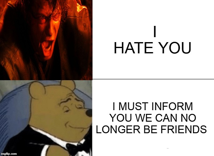 Tuxedo Winnie The Pooh Meme | I HATE YOU I MUST INFORM YOU WE CAN NO LONGER BE FRIENDS | image tagged in memes,tuxedo winnie the pooh | made w/ Imgflip meme maker