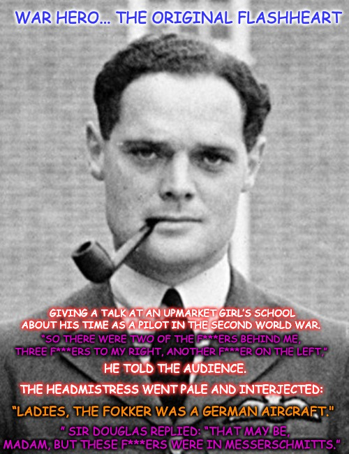 "Douglas Bader the original Lord Flashheart... |  WAR HERO... THE ORIGINAL FLASHHEART; GIVING A TALK AT AN UPMARKET GIRL'S SCHOOL ABOUT HIS TIME AS A PILOT IN THE SECOND WORLD WAR. ""SO THERE WERE TWO OF THE F***ERS BEHIND ME, THREE F***ERS TO MY RIGHT, ANOTHER F***ER ON THE LEFT,""; HE TOLD THE AUDIENCE. THE HEADMISTRESS WENT PALE AND INTERJECTED:; ""LADIES, THE FOKKER WAS A GERMAN AIRCRAFT.""; "" SIR DOUGLAS REPLIED: ""THAT MAY BE, MADAM, BUT THESE F***ERS WERE IN MESSERSCHMITTS."" 