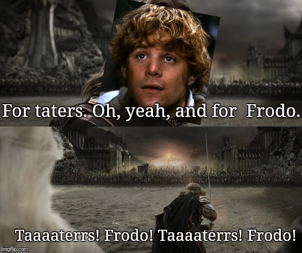 Taters and Frodo | For taters. Oh, yeah, and for  Frodo. Taaaaterrs! Frodo! Taaaaterrs! Frodo! | image tagged in lotr,frodo,taters,samwise,potatoes,aragorn | made w/ Imgflip meme maker