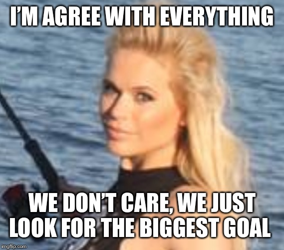 Maria Durbani | I'M AGREE WITH EVERYTHING WE DON'T CARE, WE JUST LOOK FOR THE BIGGEST GOAL | image tagged in maria durbani,everything,goal,fun,durbani | made w/ Imgflip meme maker