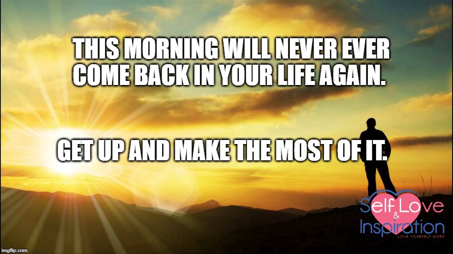 inspirational | THIS MORNING WILL NEVER EVER COME BACK IN YOUR LIFE AGAIN. GET UP AND MAKE THE MOST OF IT. | image tagged in inspirational | made w/ Imgflip meme maker