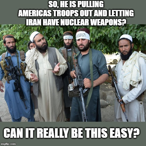 You don't want a clown in charge of your national security | SO, HE IS PULLING AMERICAS TROOPS OUT AND LETTING IRAN HAVE NUCLEAR WEAPONS? CAN IT REALLY BE THIS EASY? | image tagged in memes,politics,taliban,maga,impeach trump,too late | made w/ Imgflip meme maker