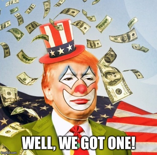 Trump Clown | WELL, WE GOT ONE! | image tagged in trump clown | made w/ Imgflip meme maker