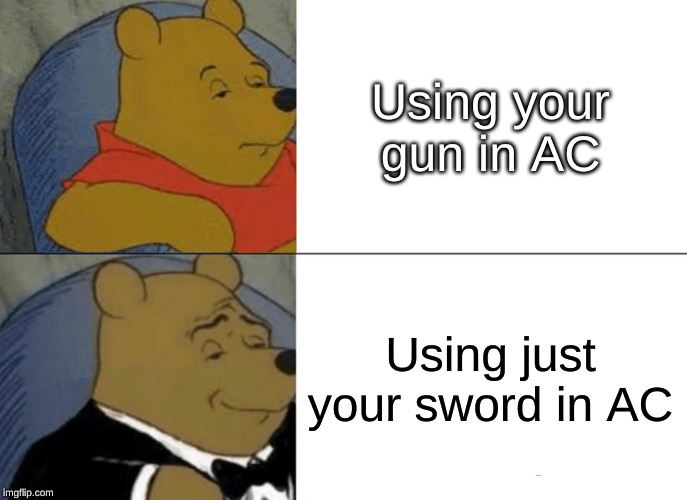 Tuxedo Winnie The Pooh Meme | Using your gun in AC Using just your sword in AC | image tagged in memes,tuxedo winnie the pooh | made w/ Imgflip meme maker