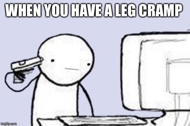 Computer Suicide | WHEN YOU HAVE A LEG CRAMP | image tagged in computer suicide | made w/ Imgflip meme maker