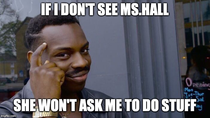 Roll Safe Think About It Meme | IF I DON'T SEE MS.HALL SHE WON'T ASK ME TO DO STUFF | image tagged in memes,roll safe think about it | made w/ Imgflip meme maker