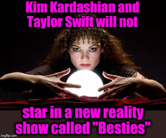 "Fortune teller | Kim Kardashian and Taylor Swift will not star in a new reality show called ""Besties"" 