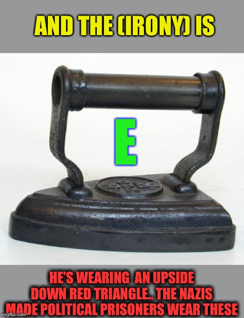 Flat Iron | E HE'S WEARING  AN UPSIDE DOWN RED TRIANGLE.. THE NAZIS MADE POLITICAL PRISONERS WEAR THESE AND THE (IRONY) IS | image tagged in flat iron | made w/ Imgflip meme maker